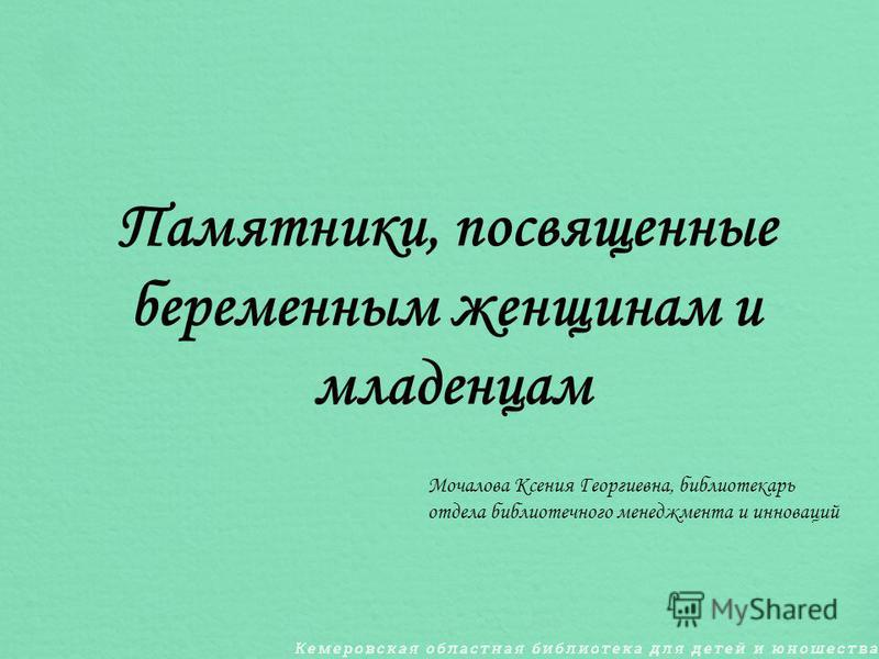 Памятники, посвященные беременным женщинам и младенцам Мочалова Ксения Георгиевна, библиотекарь отдела библиотечного менеджмента и инноваций