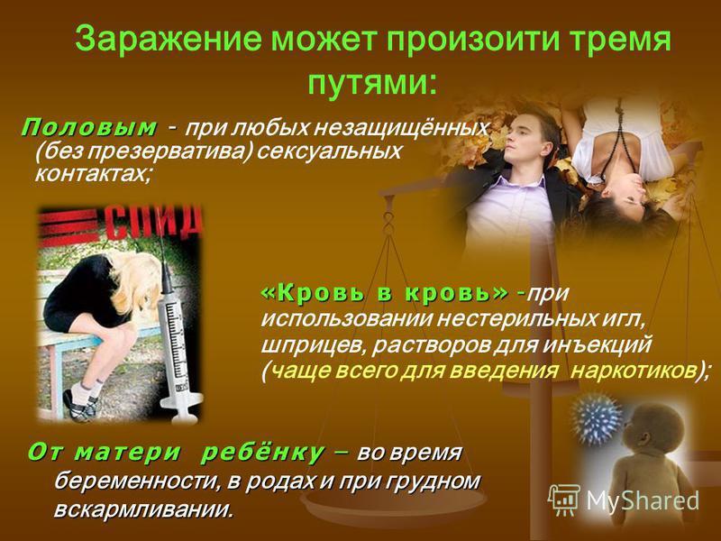Половым - Половым - при любых незащищённых (без презерватива) сексуальных контактах; «Кровь в кровь» - «Кровь в кровь» - при использовании нестерильных игл, шприцев, растворов для инъекций (чаще всего для введения наркотиков); Заражение может произой