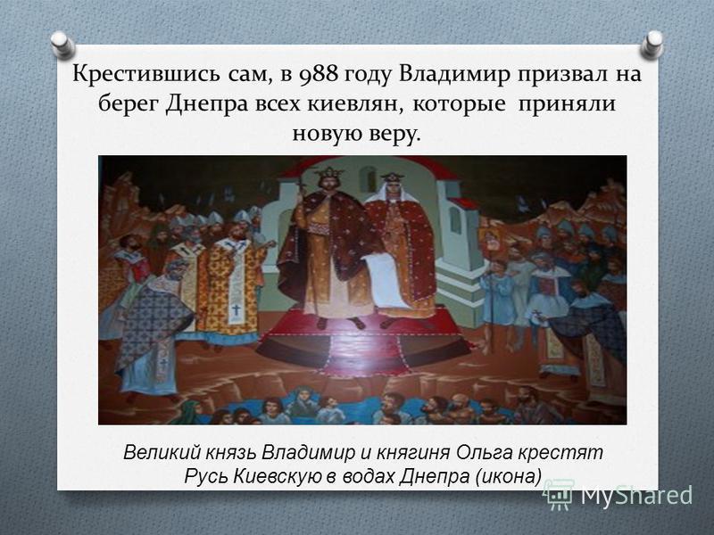 Крестившись сам, в 988 году Владимир призвал на берег Днепра всех киевлян, которые приняли новую веру. Великий князь Владимир и княгиня Ольга крестят Русь Киевскую в водах Днепра (икона)