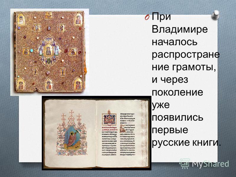 O При Владимире началось распространение грамоты, и через поколение уже появились первые русские книги.