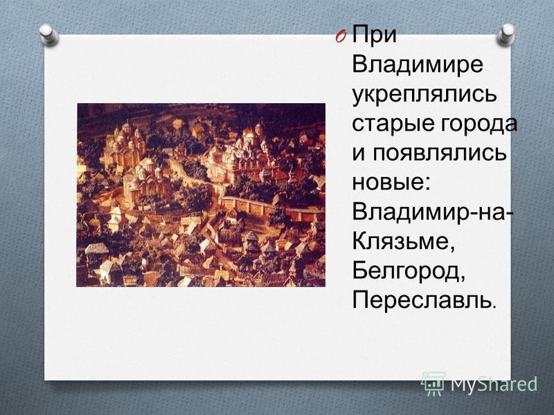 O При Владимире укреплялись старые города и появлялись новые : Владимир - на - Клязьме, Белгород, Переславль.