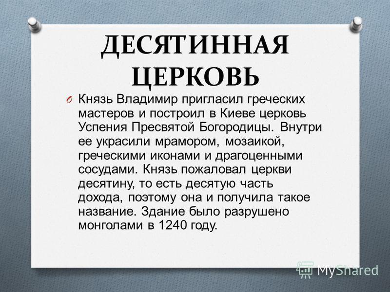 ДЕСЯТИННАЯ ЦЕРКОВЬ O Князь Владимир пригласил греческих мастеров и построил в Киеве церковь Успения Пресвятой Богородицы. Внутри ее украсили мрамором, мозаикой, греческими иконами и драгоценными сосудами. Князь пожаловал церкви десятину, то есть деся