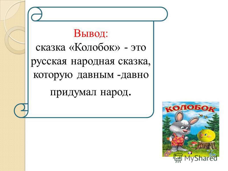 Вывод: сказка «Колобок» - это русская народная сказка, которую давным -давно придумал народ.