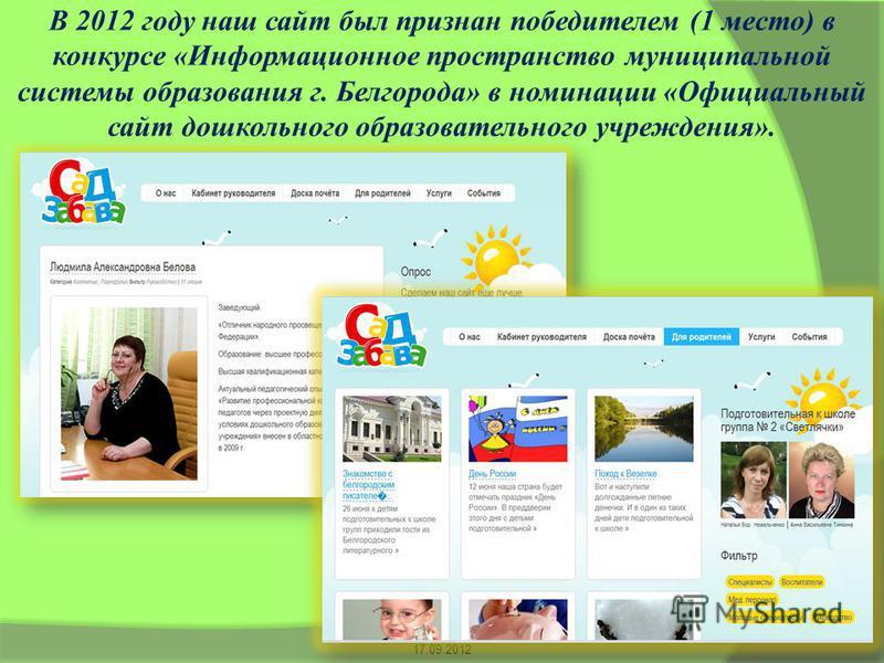 В 2012 году наш сайт был признан победителем (1 место) в конкурсе «Информационное пространство муниципальной системы образования г. Белгорода» в номинации «Официальный сайт дошкольного образовательного учреждения». 17.09.2012