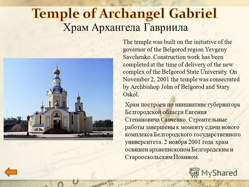 Храм Архангела Гавриила The temple was built on the initiative of the governor of the Belgorod region Yevgeny Savchenko. Construction work has been completed at the time of delivery of the new complex of the Belgorod State University. On November 2,
