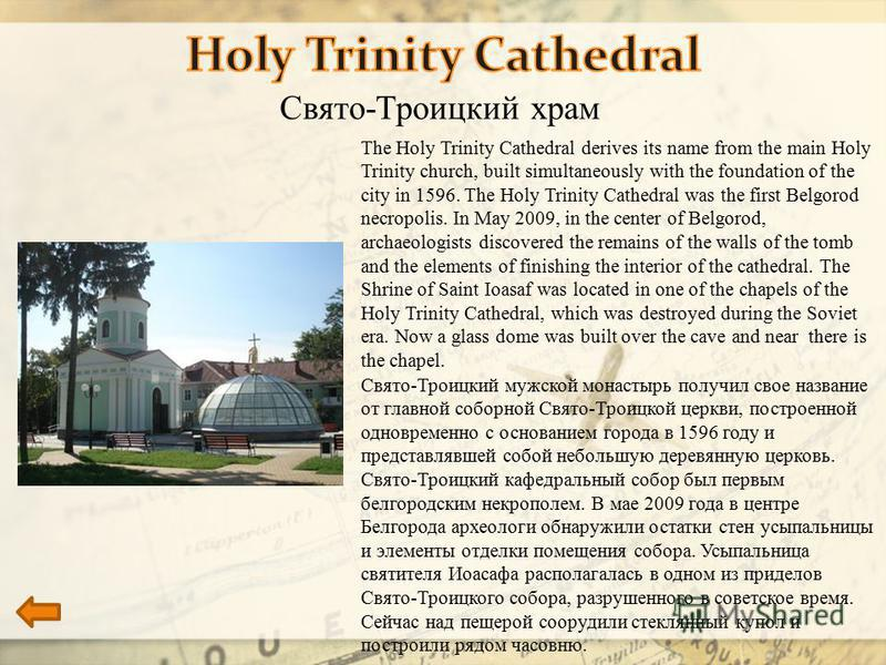 Свято-Троицкий храм The Holy Trinity Cathedral derives its name from the main Holy Trinity church, built simultaneously with the foundation of the city in 1596. The Holy Trinity Cathedral was the first Belgorod necropolis. In May 2009, in the center