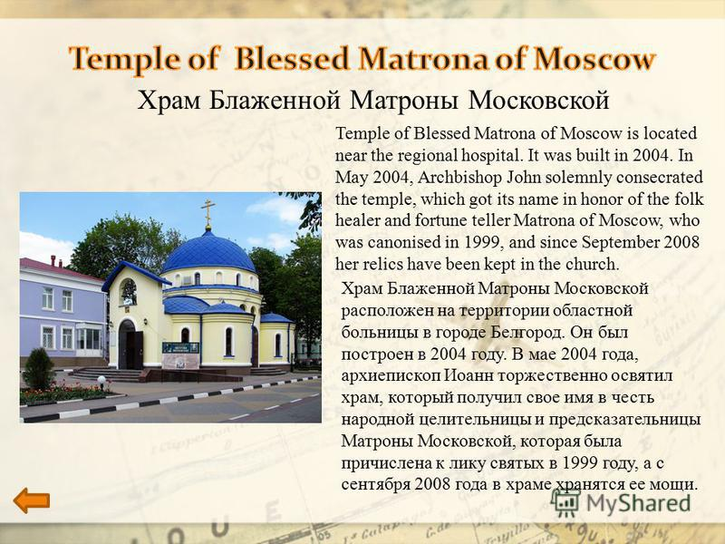 Храм Блаженной Матроны Московской Temple of Blessed Matrona of Moscow is located near the regional hospital. It was built in 2004. In May 2004, Archbishop John solemnly consecrated the temple, which got its name in honor of the folk healer and fortun