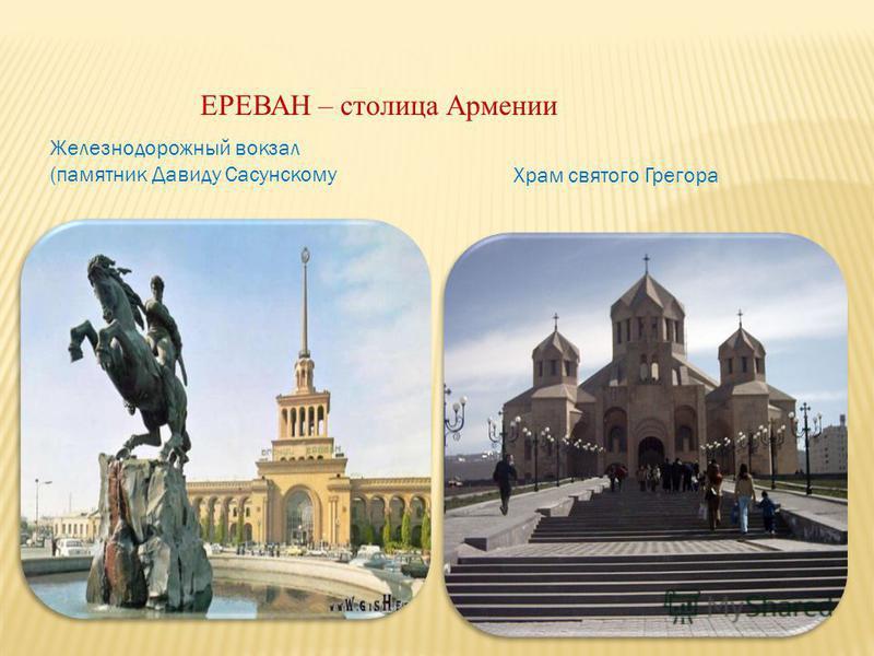 ЕРЕВАН – столица Армении Железнодорожный вокзал (памятник Давиду Сасунскому Храм святого Грегора