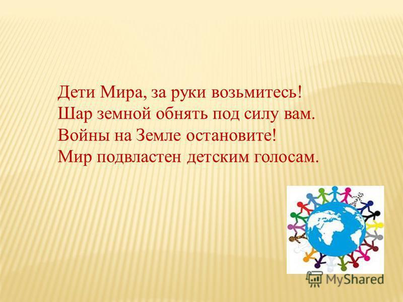 Дети Мира, за руки возьмитесь! Шар земной обнять под силу вам. Войны на Земле остановите! Мир подвластен детским голосам.