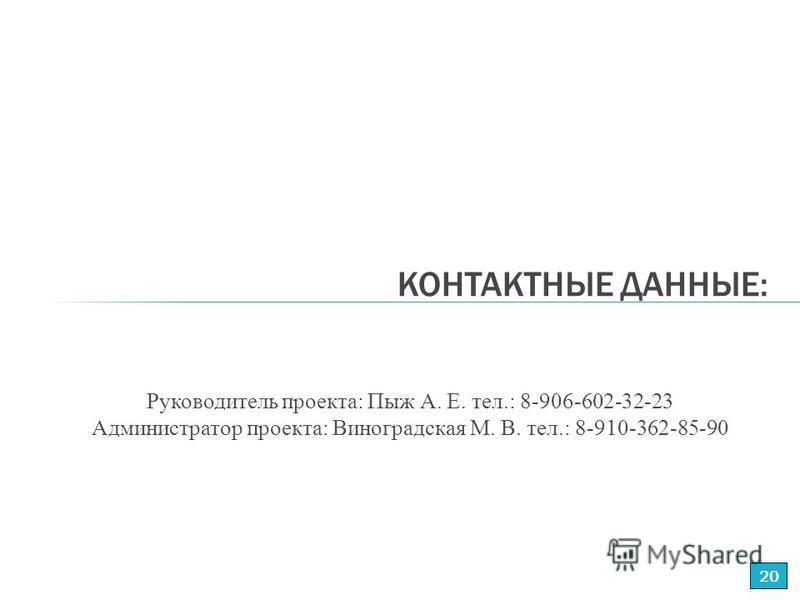 Руководитель проекта: Пыж А. Е. тел.: 8-906-602-32-23 Администратор проекта: Виноградская М. В. тел.: 8-910-362-85-90 КОНТАКТНЫЕ ДАННЫЕ: 20