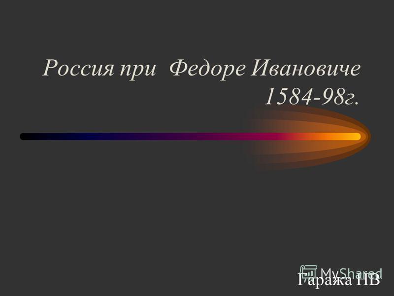 Россия при Федоре Ивановиче 1584-98 г. Гаража НВ