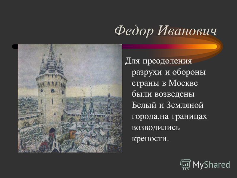 Федор Иванович Для преодоления разрухи и обороны страны в Москве были возведены Белый и Земляной города,на границах возводились крепости.