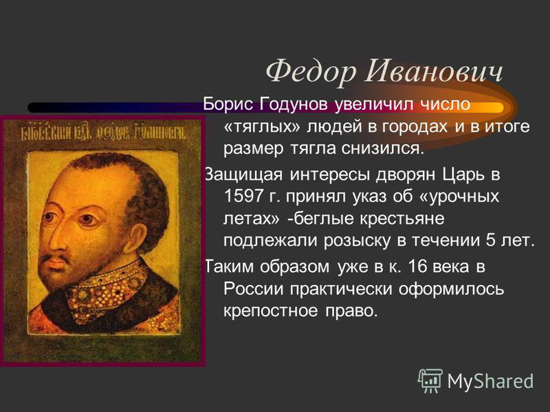 Федор Иванович Борис Годунов увеличил число «тяглых» людей в городах и в итоге размер тягла снизился. Защищая интересы дворян Царь в 1597 г. принял указ об «урочных летах» -беглые крестьяне подлежали розыску в течении 5 лет. Таким образом уже в к. 16