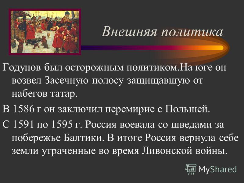 Внешняя политика Годунов был осторожным политиком.На юге он возвел Засечную полосу защищавшую от набегов татар. В 1586 г он заключил перемирие с Польшей. С 1591 по 1595 г. Россия воевала со шведами за побережье Балтики. В итоге Россия вернула себе зе
