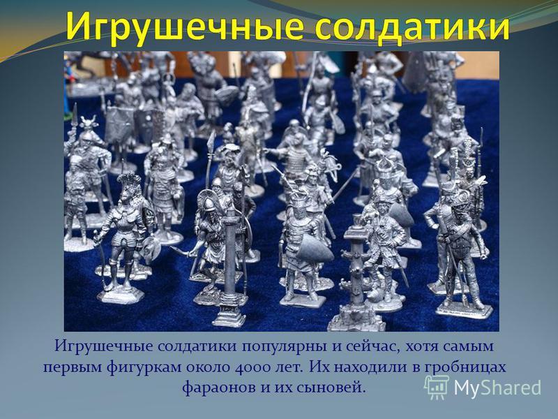 Игрушечные солдатики популярны и сейчас, хотя самым первым фигуркам около 4000 лет. Их находили в гробницах фараонов и их сыновей.