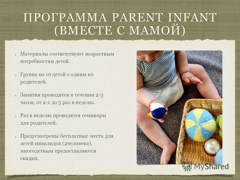 ПРОГРАММА PARENT INFANT (ВМЕСТЕ С МАМОЙ) Материалы соответствуют возрастным потребностям детей. Группа из 10 детей с одним из родителей. Занятия проводятся в течении 2-3 часов, от 2-х до 5 раз в неделю. Раз в неделю проводятся семинары для родителей.