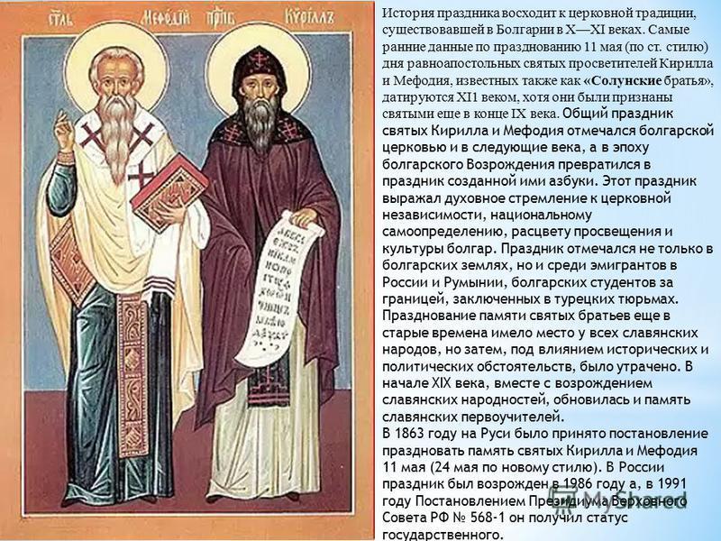 История праздника восходит к церковной традиции, существовавшей в Болгарии в XXI веках. Самые ранние данные по празднованию 11 мая (по ст. стилю) дня равноапостольных святых просветителей Кирилла и Мефодия, известных также как «Солунские братья», дат