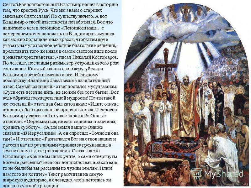 Святой Равноапостольный Владимир вошёл в историю тем, что крестил Русь. Что мы знаем о старших сыновьях Святослава? По существу ничего. А вот Владимир о своей известности позаботился. Вот что написано о нем в летописи: «Летописец наш… с намерением хо