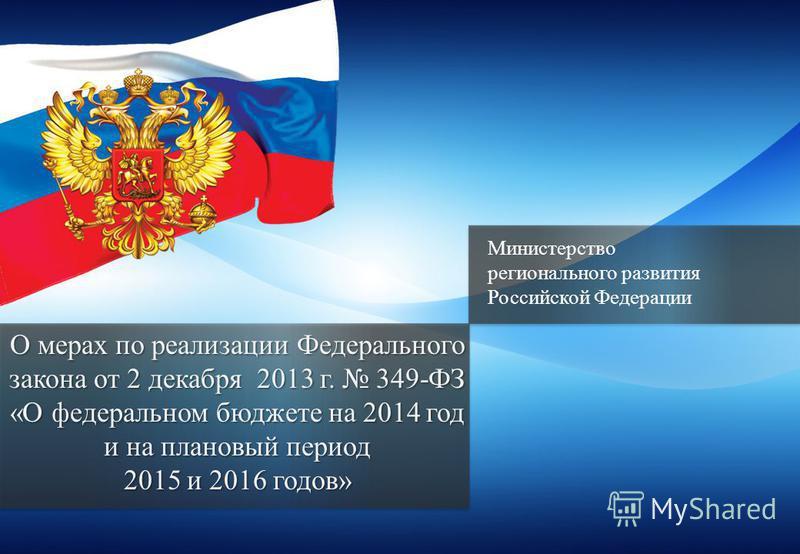 Министерство регионального развития Российской Федерации О мерах по реализации Федерального закона от 2 декабря 2013 г. 349-ФЗ «О федеральном бюджете на 2014 год и на плановый период 2015 и 2016 годов»