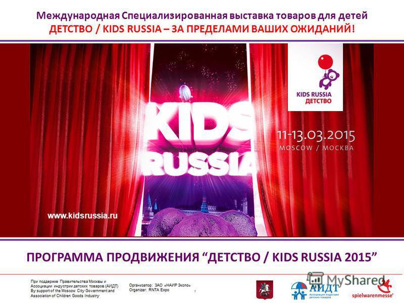 Международная Специализированная выставка товаров для детей ДЕТСТВО / KIDS RUSSIA – ЗА ПРЕДЕЛАМИ ВАШИХ ОЖИДАНИЙ! ПРОГРАММА ПРОДВИЖЕНИЯ ДЕТСТВО / KIDS RUSSIA 2015 www.kidsrussia.ru