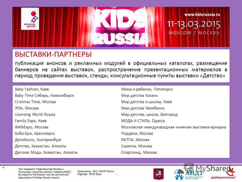 www.kidsrussia.ru ВЫСТАВКИ-ПАРТНЕРЫ публикация анонсов и рекламных модулей в официальных каталогах, размещение баннеров на сайтах выставок, распространение презентационных материалов в период проведения выставок, стенды, консультационные пункты выста