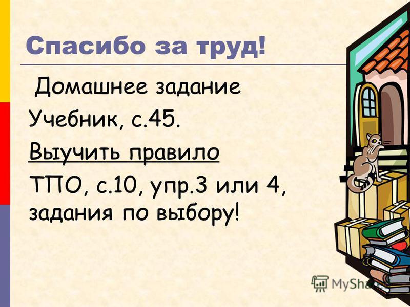 Спасибо за труд! Домашнее задание Учебник, с.45. Выучить правило ТПО, c.10, упр.3 или 4, задания по выбору!