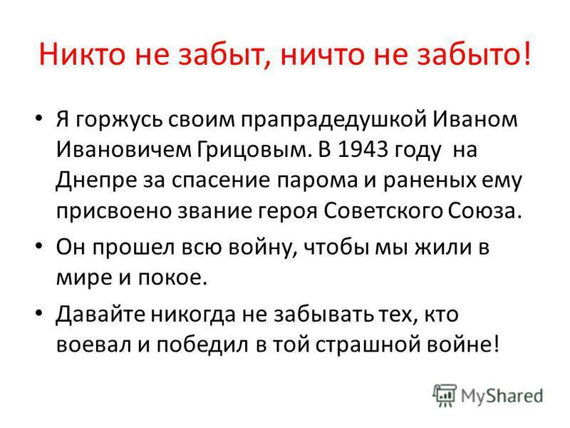 Никто не забыт, ничто не забыто! Я горжусь своим прапрадедушкой Иваном Ивановичем Грицовым. В 1943 году на Днепре за спасение парома и раненых ему присвоено звание героя Советского Союза. Он прошел всю войну, чтобы мы жили в мире и покое. Давайте ник