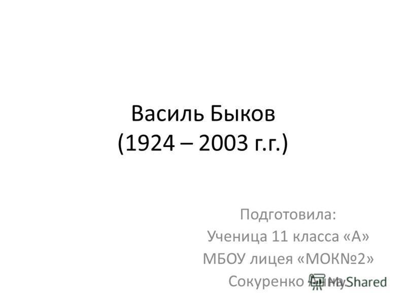 Василь Быков (1924 – 2003 г.г.) Подготовила: Ученица 11 класса «А» МБОУ лицея «МОК2» Сокуренко Анна.
