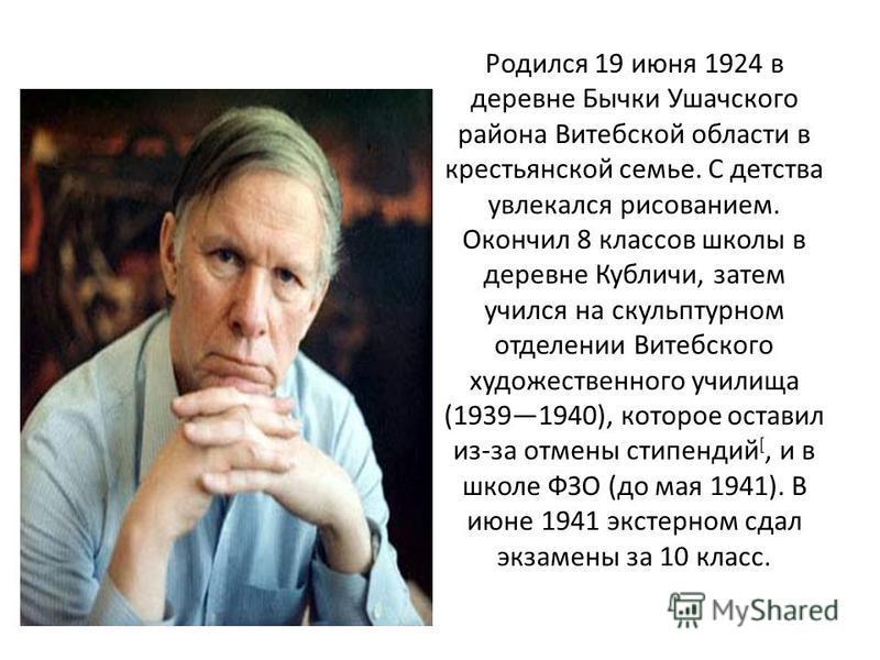 Родился 19 июня 1924 в деревне Бычки Ушачского района Витебской области в крестьянской семье. С детства увлекался рисованием. Окончил 8 классов школы в деревне Кубличи, затем учился на скульптурном отделении Витебского художественного училища (193919