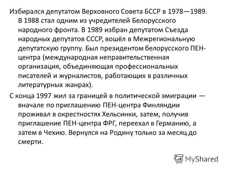 Избирался депутатом Верховного Совета БССР в 19781989. В 1988 стал одним из учредителей Белорусского народного фронта. В 1989 избран депутатом Съезда народных депутатов СССР, вошёл в Межрегиональную депутатскую группу. Был президентом белорусского ПЕ