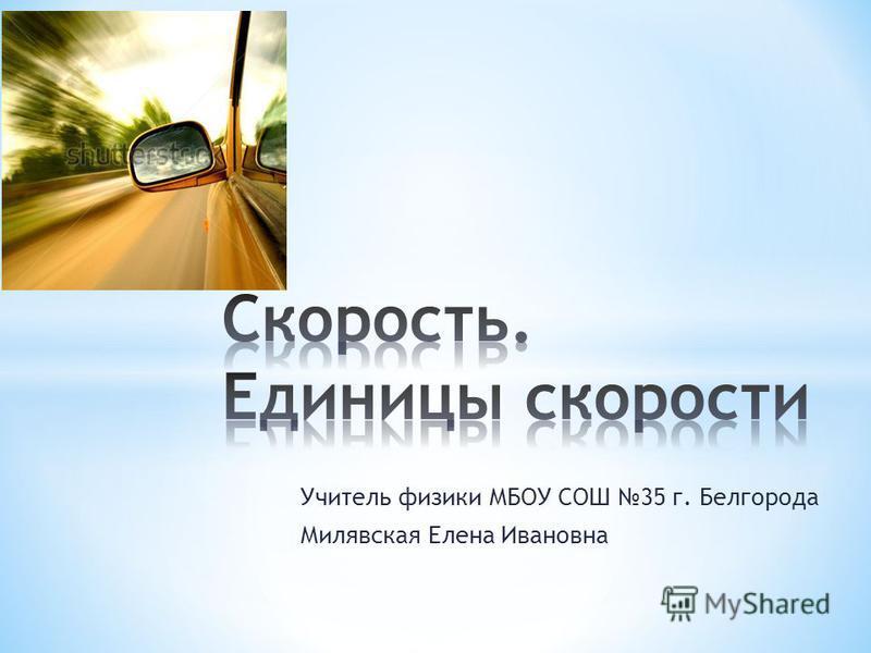 Учитель физики МБОУ СОШ 35 г. Белгорода Милявская Елена Ивановна