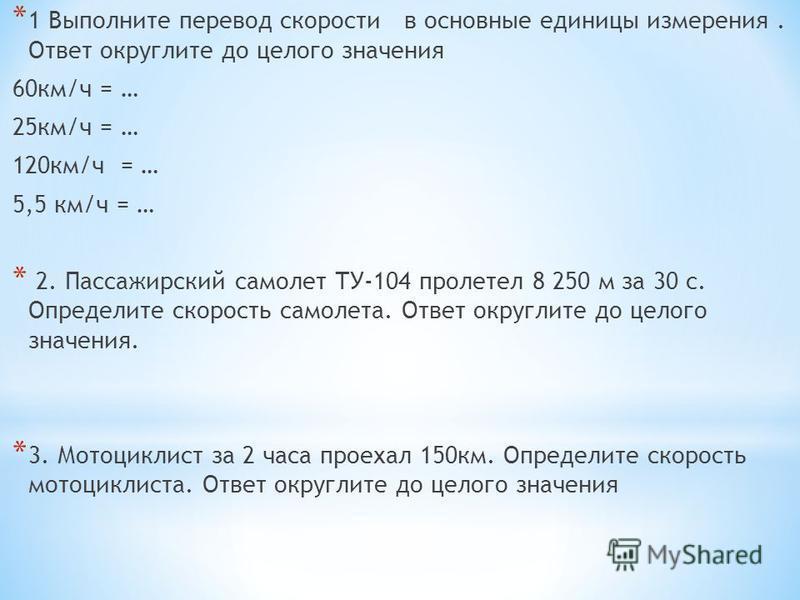* 1 Выполните перевод скорости в основные единицы измерения. Ответ округлите до целого значения 60 км/ч = … 25 км/ч = … 120 км/ч = … 5,5 км/ч = … * 2. Пассажирский самолет ТУ-104 пролетел 8 250 м за 30 с. Определите скорость самолета. Ответ округлите