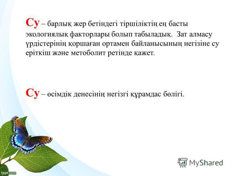 Су – барлық жер бетіндегі тіршіліктің ең басты экологиялық факторлары болып табыладық. Зат алмасу үрдістерінің қоршаған ортамен байланысының негізіне су еріткіш және метоболит ретінде қажет. Су – өсімдік денесінің негізгі құрамдас бөлігі.