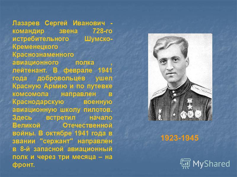 1923-1945 Лазарев Сергей Иванович - командир звена 728-го истребительного Шумско- Кременецкого Краснознаменного авиационного полка, лейтенант. В феврале 1941 года добровольцев ушел Красную Армию и по путевке комсомола направлен в Краснодарскую военну