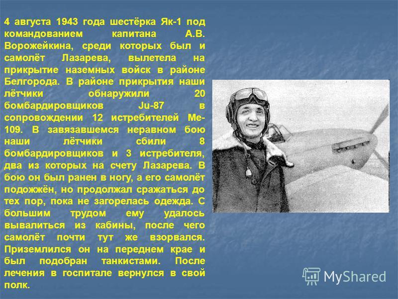 4 августа 1943 года шестёрка Як-1 под командованием капитана А.В. Ворожейкина, среди которых был и самолёт Лазарева, вылетела на прикрытие наземных войск в районе Белгорода. В районе прикрытия наши лётчики обнаружили 20 бомбардировщиков Ju-87 в сопро