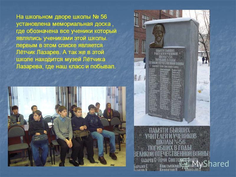 На школьном дворе школы 56 установлена мемориальная доска, где обозначена все ученики который являлись учениками этой школы. первым в этом списке является Лётчик Лазарев. А так же в этой школе находится музей Лётчика Лазарева, где наш класс и побывал