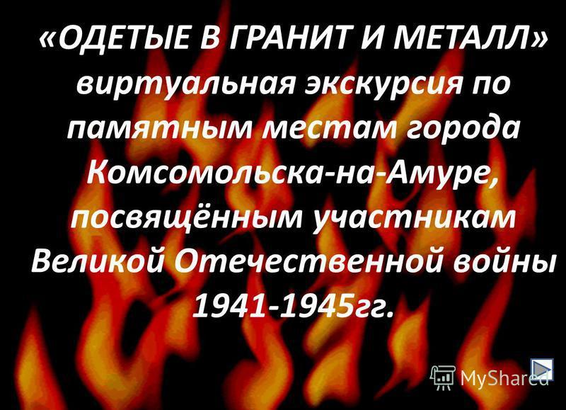 «ОДЕТЫЕ В ГРАНИТ И МЕТАЛЛ» виртуальная экскурсия по памятным местам города Комсомольска-на-Амуре, посвящённым участникам Великой Отечественной войны 1941-1945 гг.