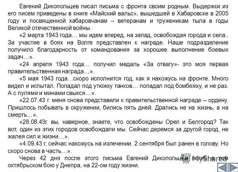 Евгений Дикопольцев писал письма с фронта своим родным. Выдержки из его писем приведены в книге «Майский вальс», вышедшей в Хабаровске в 2005 году и посвященной хабаровчанам – ветеранам и труженикам тыла в годы Великой отечественной войны. «2 марта 1