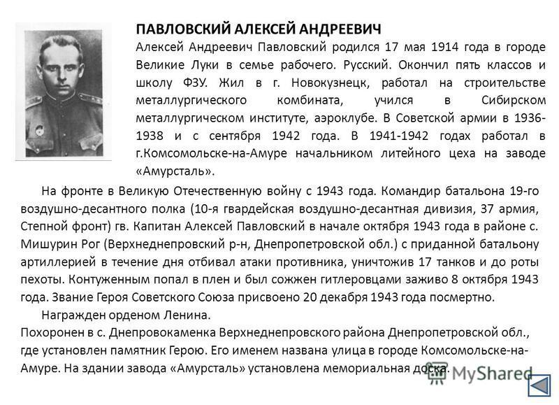 ПАВЛОВСКИЙ АЛЕКСЕЙ АНДРЕЕВИЧ Алексей Андреевич Павловский родился 17 мая 1914 года в городе Великие Луки в семье рабочего. Русский. Окончил пять классов и школу ФЗУ. Жил в г. Новокузнецк, работал на строительстве металлургического комбината, учился в