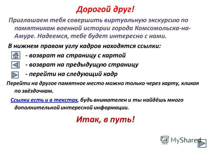 Дорогой друг! Приглашаем тебя совершить виртуальную экскурсию по памятникам военной истории города Комсомольска-на- Амуре. Надеемся, тебе будет интересно с нами. В нижнем правом углу кадров находятся ссылки: - возврат на страницу с картой - возврат н