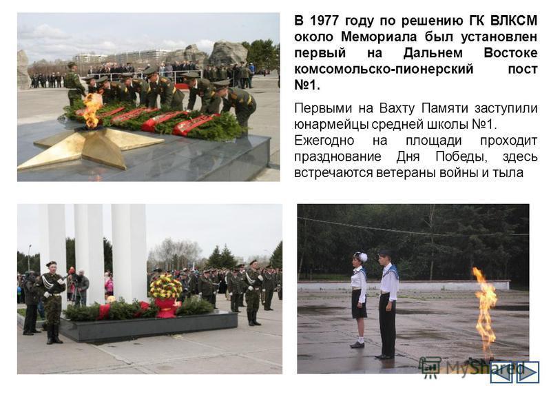 В 1977 году по решению ГК ВЛКСМ около Мемориала был установлен первый на Дальнем Востоке комсомольско-пионерский пост 1. Первыми на Вахту Памяти заступили юнармейцы средней школы 1. Ежегодно на площади проходит празднование Дня Победы, здесь встречаю