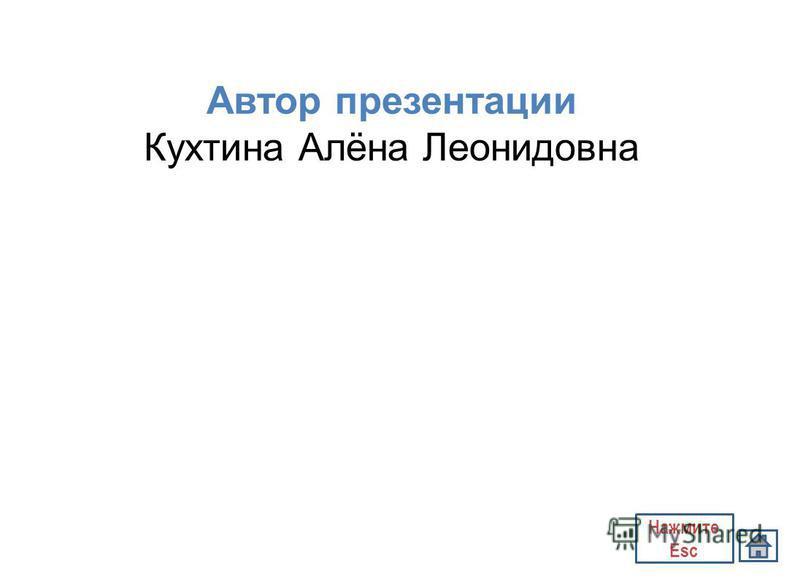 Автор презентации Кухтина Алёна Леонидовна Нажмите Esc