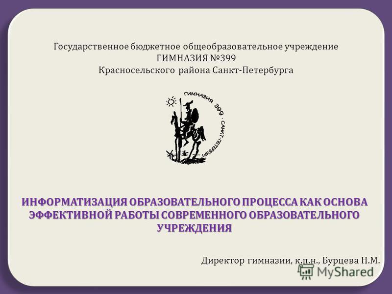 Д Д Государственное бюджетное общеобразовательное учреждение ГИМНАЗИЯ 399 Красносельского района Санкт - Петербурга ИНФОРМАТИЗАЦИЯ ОБРАЗОВАТЕЛЬНОГО ПРОЦЕССА КАК ОСНОВА ЭФФЕКТИВНОЙ РАБОТЫ СОВРЕМЕННОГО ОБРАЗОВАТЕЛЬНОГО УЧРЕЖДЕНИЯ Директор гимназии, к.