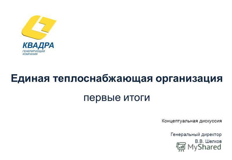 Единая теплоснабжающая организация первые итоги Концептуальная дискуссия Генеральный директор В.В. Шелков