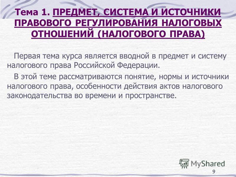 9 Тема 1. ПРЕДМЕТ, СИСТЕМА И ИСТОЧНИКИ ПРАВОВОГО РЕГУЛИРОВАНИЯ НАЛОГОВЫХ ОТНОШЕНИЙ (НАЛОГОВОГО ПРАВА) Первая тема курса является вводной в предмет и систему налогового права Российской Федерации. В этой теме рассматриваются понятие, нормы и источники