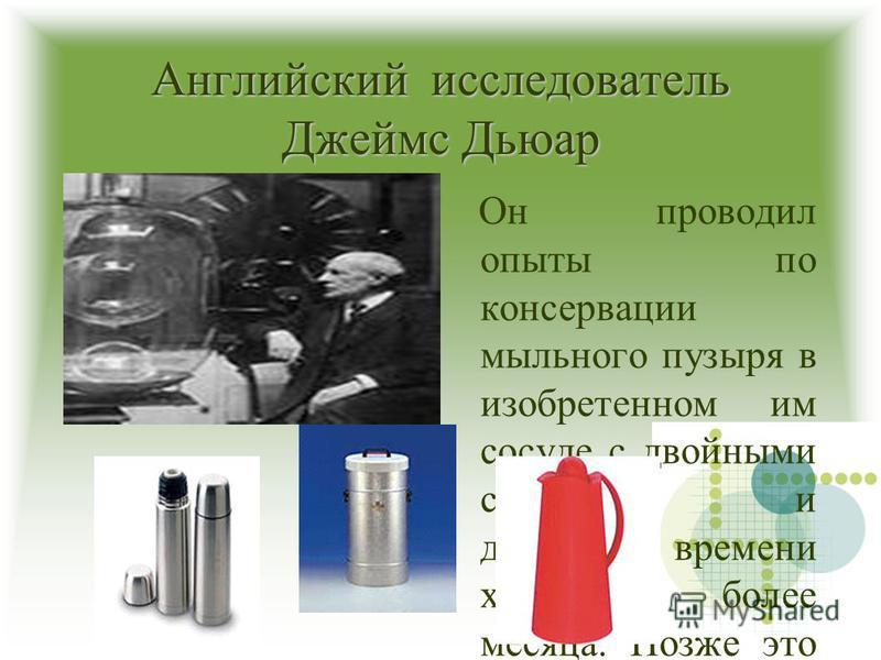 Английский исследователь Джеймс Дьюар Он проводил опыты по консервации мыльного пузыря в изобретенном им сосуде с двойными стенками и добился времени хранения более месяца. Позже это изобретение легло в основу колб для термосов, емкостей для перевозк