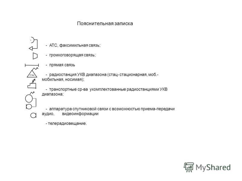 Пояснительная записка - АТС, факсимильная связь; - громкоговорящая связь; - прямая связь - радиостанция УКВ диапазона (стас- стасионарная, моб.- мобильная, носимая); - транспортные ср-ва укомплектованные радиостанциями УКВ диапазона; - аппаратура спу