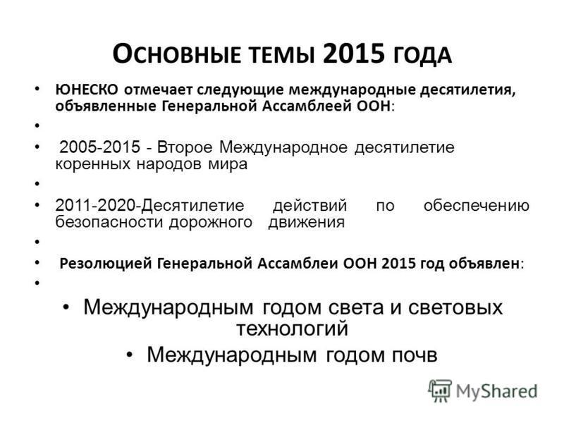 О СНОВНЫЕ ТЕМЫ 2015 ГОДА ЮНЕСКО отмечает следующие международные десятилетия, объявленные Генеральной Ассамблеей ООН: 2005-2015 - Второе Международное десятилетие коренных народов мира 2011-2020-Десятилетие действий по обеспечению безопасности дорожн