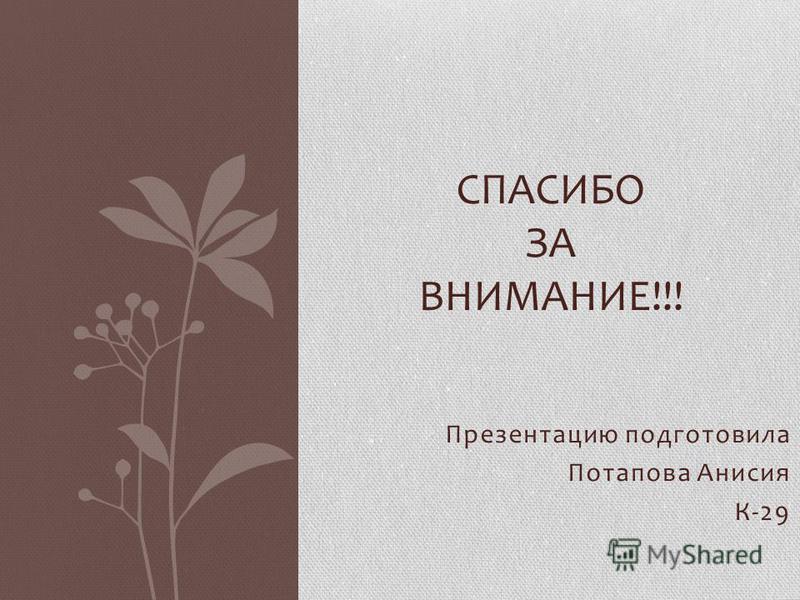 Презентацию подготовила Потапова Анисия К-29 СПАСИБО ЗА ВНИМАНИЕ!!!