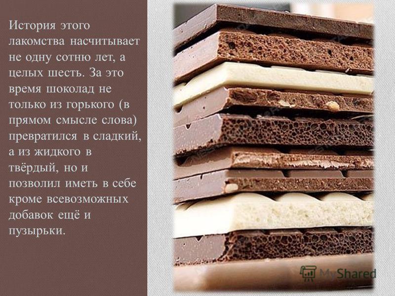 История этого лакомства насчитывает не одну сотню лет, а целых шесть. За это время шоколад не только из горького (в прямом смысле слова) превратился в сладкий, а из жидкого в твёрдый, но и позволил иметь в себе кроме всевозможных добавок ещё и пузырь